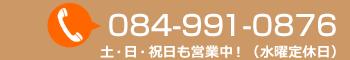 TEL:084-991-0876 土日祝も営業中!(水曜定休日)